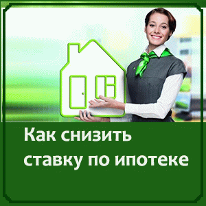 Как понизить процентную ставку по ипотеке в Сбербанке